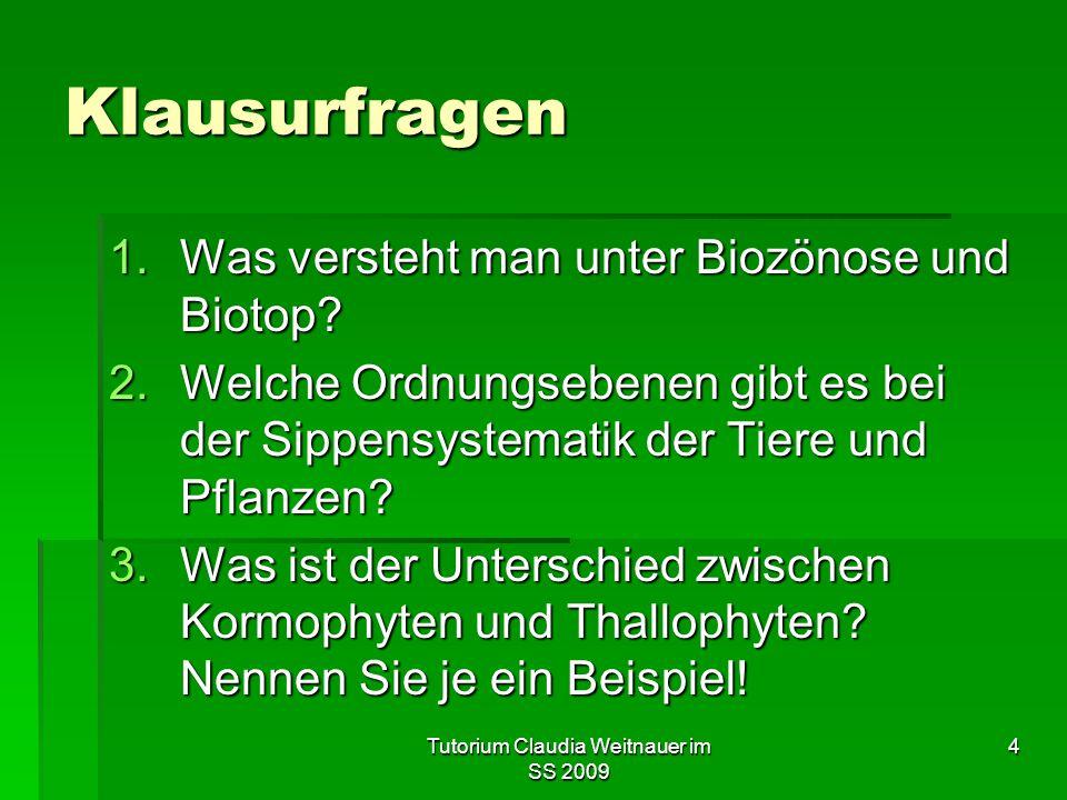 Tutorium Claudia Weitnauer im SS 2009 4 Klausurfragen 1.Was versteht man unter Biozönose und Biotop? 2.Welche Ordnungsebenen gibt es bei der Sippensys