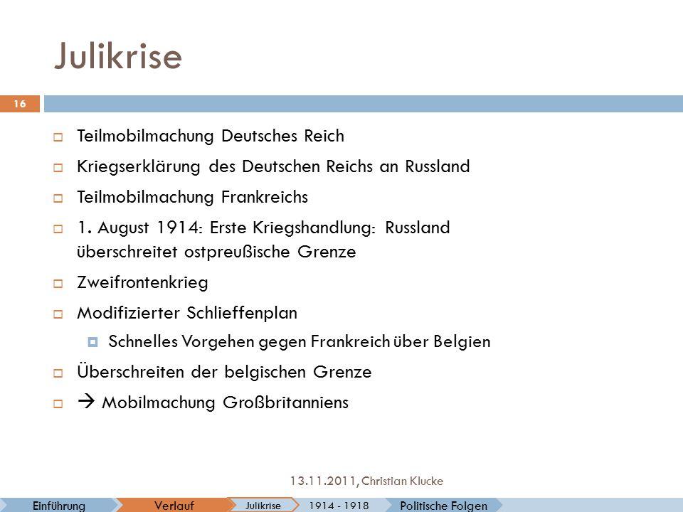 Julikrise Politische FolgenVerlaufEinführung Julikrise 1914 - 1918 16 13.11.2011, Christian Klucke  Teilmobilmachung Deutsches Reich  Kriegserklärun