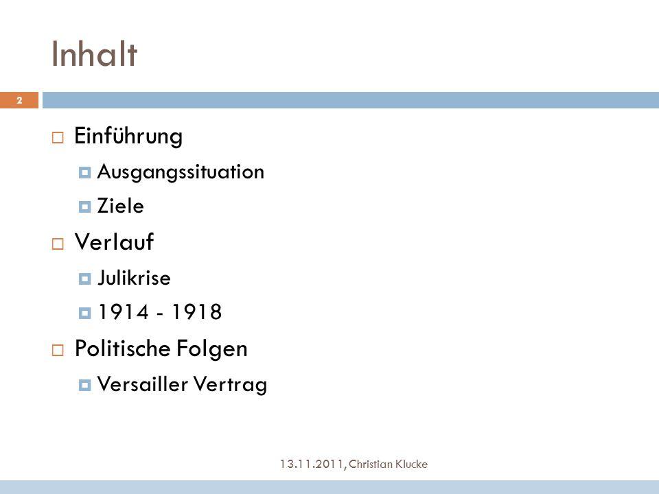 Inhalt  Einführung  Ausgangssituation  Ziele  Verlauf  Julikrise  1914 - 1918  Politische Folgen  Versailler Vertrag 2 13.11.2011, Christian K
