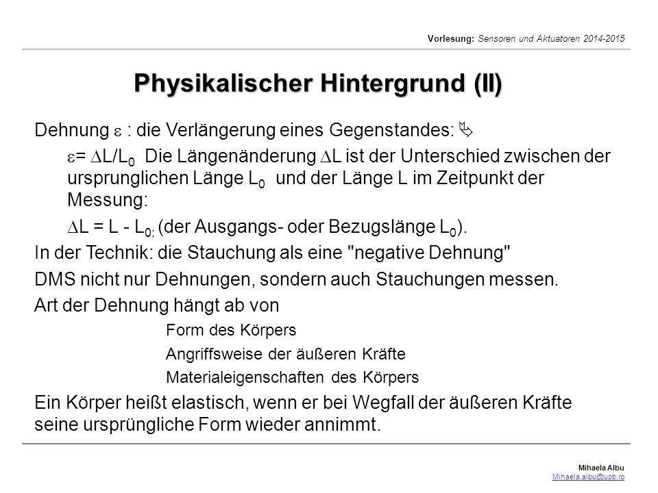 Mihaela Albu Mihaela.albu@upb.ro Vorlesung: Sensoren und Aktuatoren 2014-2015 Physikalischer Hintergrund (III)  =  L/L 0 Die meisten Dehnungsmeßgeräte liefern ihre Anzeigewerte in µm/m.