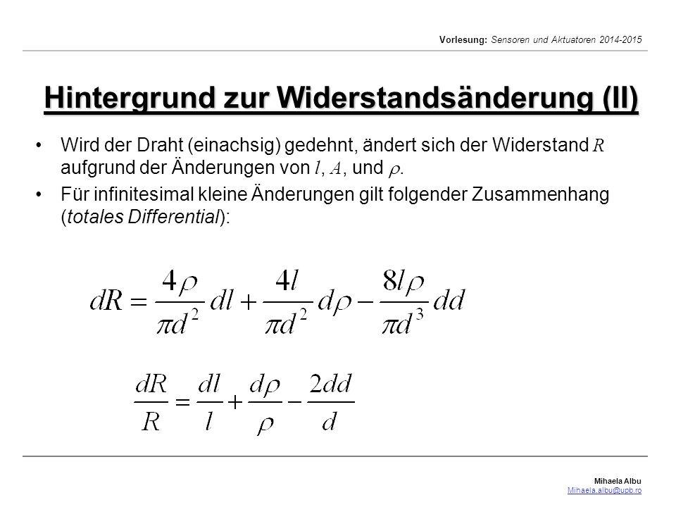 Mihaela Albu Mihaela.albu@upb.ro Vorlesung: Sensoren und Aktuatoren 2014-2015 Hintergrund zur Widerstandsänderung (III) Gilt   << ,  l << l und  d << d, so lässt sich die relative Widerstandsänderung  R / R annähern: Bei einer Dehnung  in Längsrichtung verändert sich der Durchmesser um  q =  d / d.