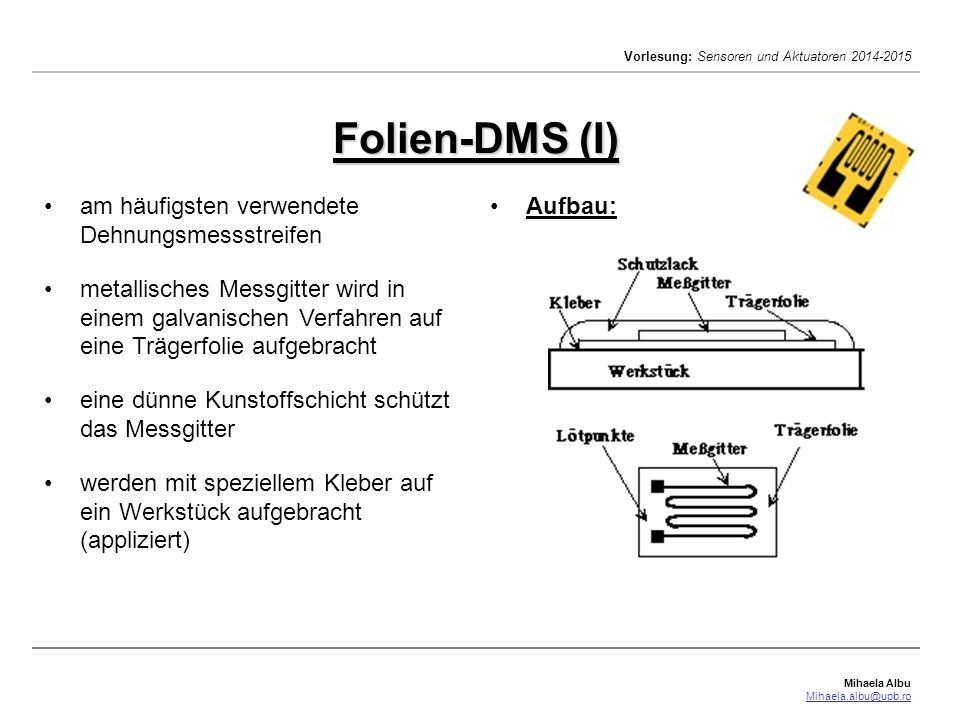 Mihaela Albu Mihaela.albu@upb.ro Vorlesung: Sensoren und Aktuatoren 2014-2015 Folien-DMS typische Nennwiderstände: 120 , 300 , 350  oder 600  Toleranzen der Widerstandswerte < ± 0,5 % Betriebsspannungen: 1 V – 10 V Änderungen der Länge des DMS bis zu ± 3 % elastische Bereich in der Praxis meist nicht ausgenutzt typische Längenänderungen: 0,1 – 10  m erreichbare Genauigkeit bei 20 °C etwa 1 % bis 5 %