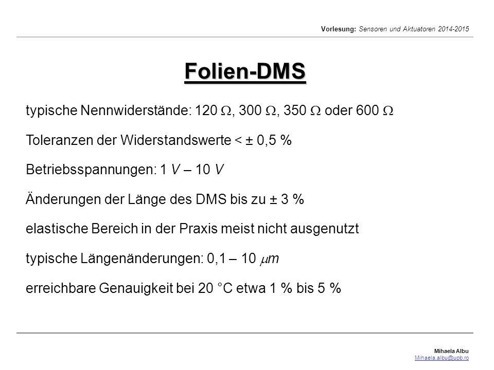 Mihaela Albu Mihaela.albu@upb.ro Vorlesung: Sensoren und Aktuatoren 2014-2015 Folien-DMS Häufig verwendete Messgitter-Materialien: Konstantan (57 % Cu, 43 % Ni, k=2.05;  =0.47·10 -6  m;  [0,1%]) Manganin (84 % Cu, 12% Mn, 4 % Ni, k=0.47;  =0.42·10 -6  m) Karma (20 % Cr, 73 % Ni, 7 % Fe-Al, k=2.1;  =1.2·10 -6  m) Isoelastisch(8 % Cr, 36 % Ni, 0.5%Mo, 55.5%Fe; k=3.6;  =1.05·10 -6  m;  [-1%,1%]) Nichrome V (20 % Cr, 80 % Ni, k=2.5;  =1·10 -6  m;  [-1%,1%]) Platin Wolfram (92 % Pt, 8 % W, k=4.0) Silizium p (k=150;  =(0.01…10)·10 -2  m;  [-0.03%,0.03%]) Silizium n (k=-65…-90;  =(0.01…10)·10 -2  m;  [-0.01%,0.01%])