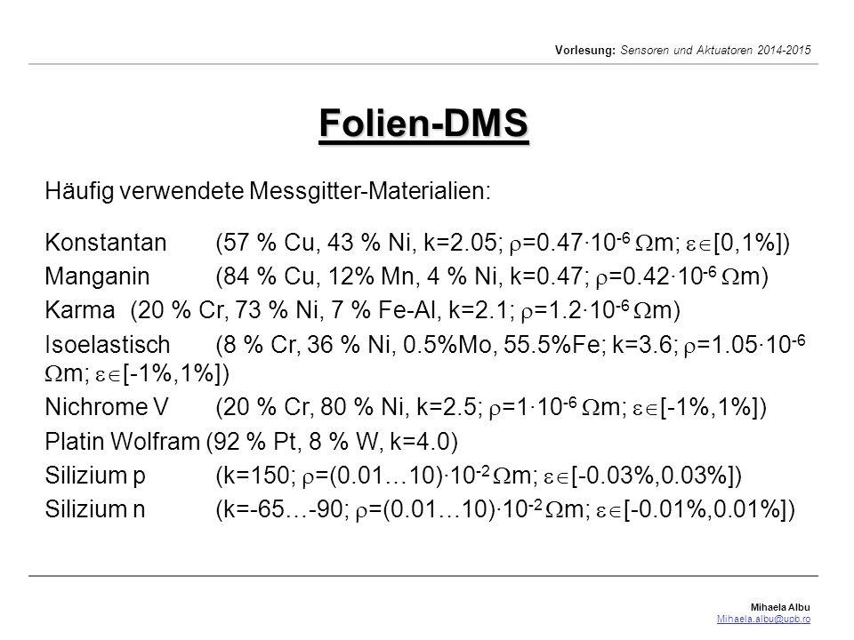Mihaela Albu Mihaela.albu@upb.ro Vorlesung: Sensoren und Aktuatoren 2014-2015 Die DMS -(relative)Empfindlichkeit gibt an, um welchen Faktor die relative Widerstandsänderung über der relativen Längenänderung liegt hoher k-Wert  bei gleicher Dehnung eine große Widerstandsänderung (und damit ein hohes Messsignal) wird durch den Gefügeaufbau und die Vorgänge im Gefüge während der Dehnung bestimmt k=2 bei den meist verwendeten Metallen k-Wert