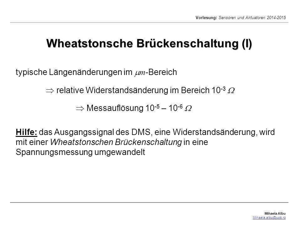 Mihaela Albu Mihaela.albu@upb.ro Vorlesung: Sensoren und Aktuatoren 2014-2015 Wheatstonsche Brückenschaltung (II) R 1 – R 4 : variable Widerstände U s : Speisespannung U d : Meßspannung Änderung der Widerstande: mit