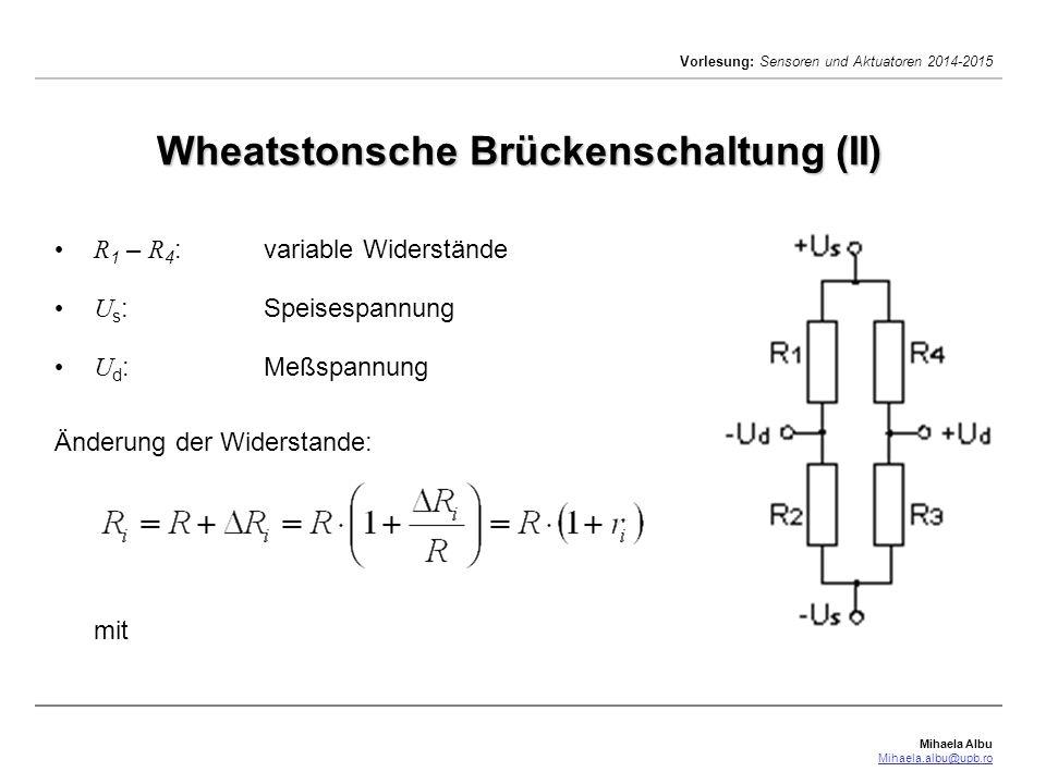 Mihaela Albu Mihaela.albu@upb.ro Vorlesung: Sensoren und Aktuatoren 2014-2015 Wheatstonsche Brückenschaltung (III) Für kleine relative Widerstandsänderungen kann mit der Näherung die linearesierte Form der Gleichung für die Wheatstonschen Brückenschaltung hergeleitet werden (siehe Aufgabe):