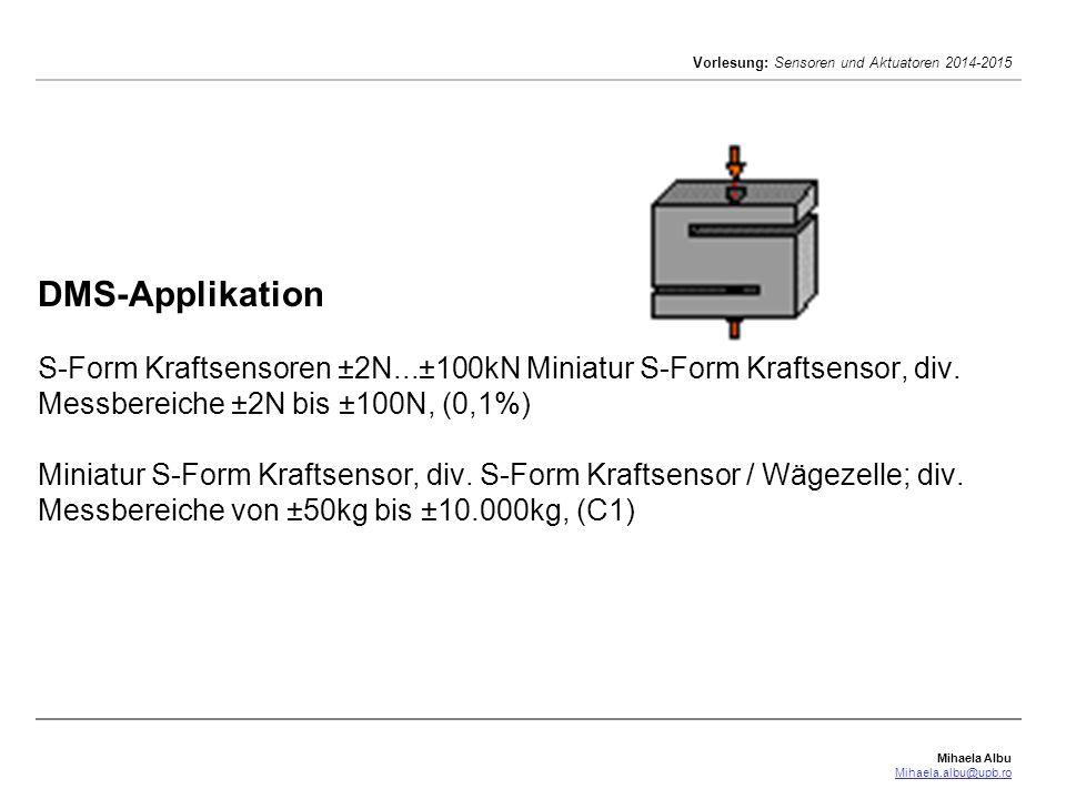 Mihaela Albu Mihaela.albu@upb.ro Vorlesung: Sensoren und Aktuatoren 2014-2015 DMS-Applikation S-Form Kraftsensoren ±2N...±100kN Miniatur S-Form Krafts