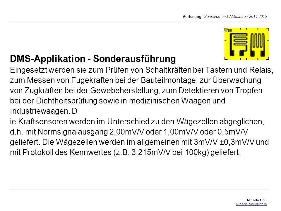 Mihaela Albu Mihaela.albu@upb.ro Vorlesung: Sensoren und Aktuatoren 2014-2015 DMS-Applikation - Sonderausführung Eingesetzt werden sie zum Prüfen von