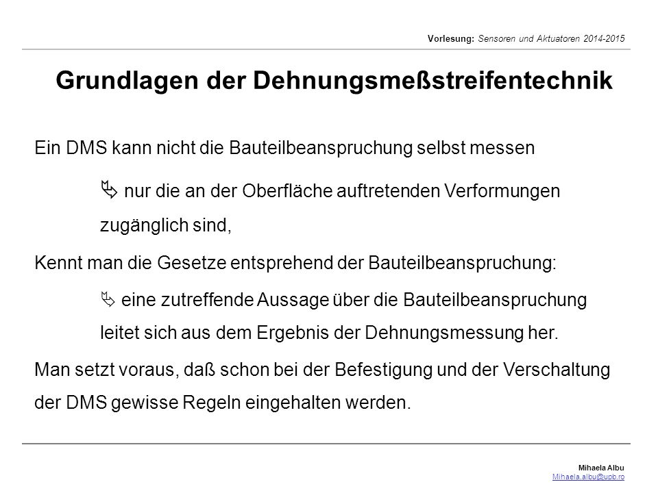 Mihaela Albu Mihaela.albu@upb.ro Vorlesung: Sensoren und Aktuatoren 2014-2015 Ein DMS kann nicht die Bauteilbeanspruchung selbst messen  nur die an d