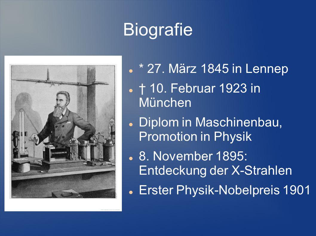 Biografie * 27. März 1845 in Lennep † 10. Februar 1923 in München Diplom in Maschinenbau, Promotion in Physik 8. November 1895: Entdeckung der X-Strah