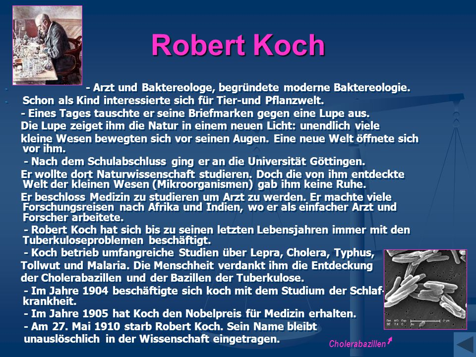 Robert Koch - - - Arzt und Baktereologe, begründete moderne Baktereologie. - - Schon als Kind interessierte sich für Tier-und Pflanzwelt. - Eines Tage