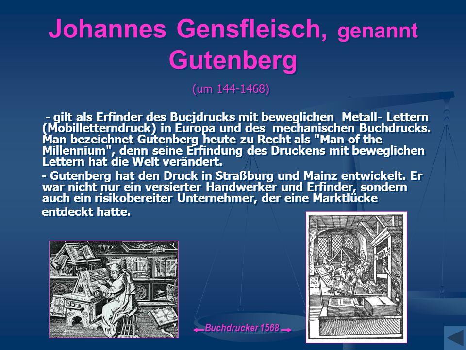 Johannes Gensfleisch, genannt Gutenberg (um 144-1468) - gilt als Erfinder des Bucjdrucks mit beweglichen Metall- Lettern (Mobilletterndruck) in Europa