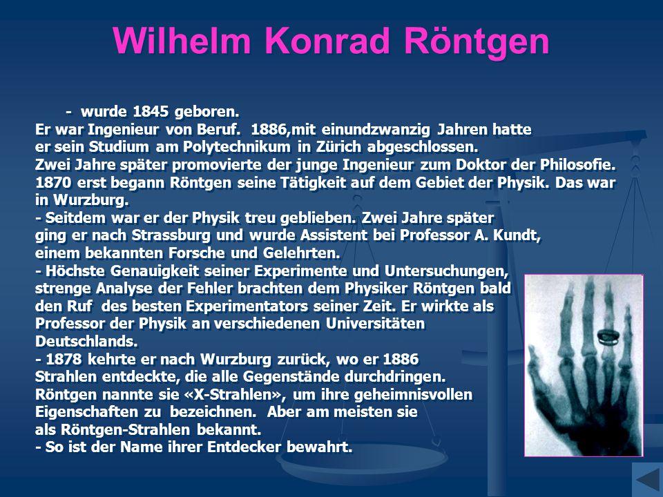 Wilhelm Konrad Röntgen - wurde 1845 geboren. Er war Ingenieur von Beruf. 1886,mit einundzwanzig Jahren hatte er sein Studium am Polytechnikum in Züric
