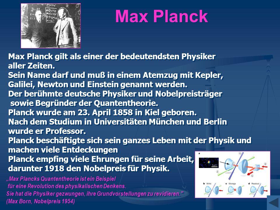 Max Planck Max Planck gilt als einer der bedeutendsten Physiker aller Zeiten. Sein Name darf und muß in einem Atemzug mit Kepler, Galilei, Newton und