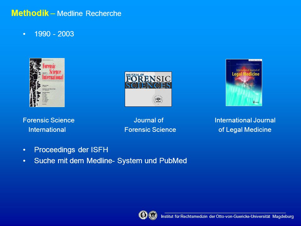 Institut für Rechtsmedizin der Otto-von-Guericke-Universität Magdeburg Methodik – Medline Recherche 1990 - 2003 Forensic Science Journal of International Journal International Forensic Science of Legal Medicine Proceedings der ISFH Suche mit dem Medline- System und PubMed
