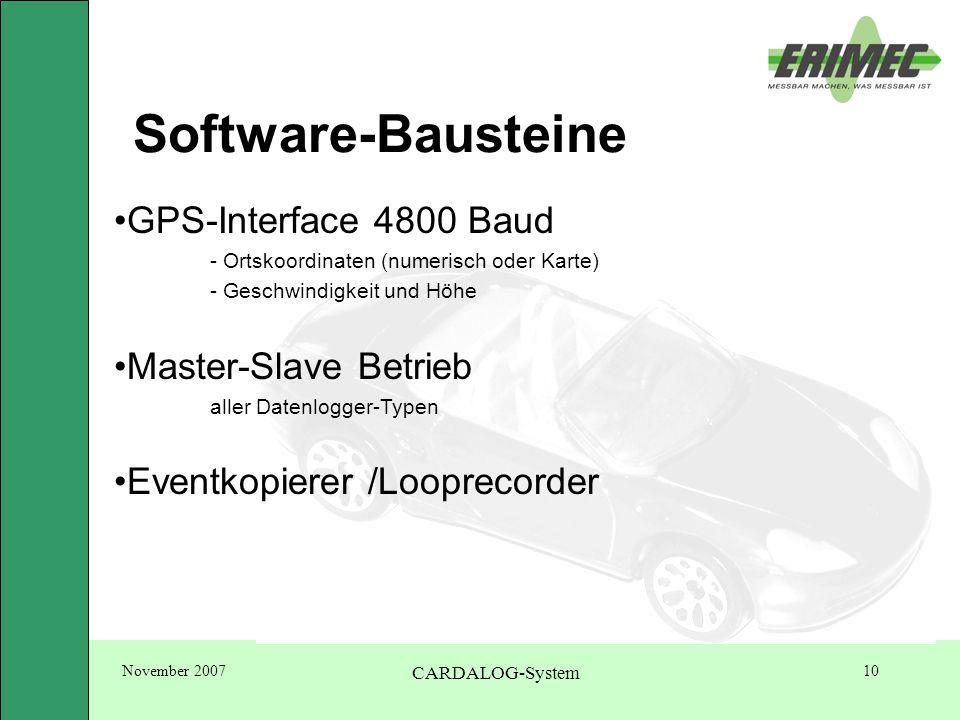 November 2007 CARDALOG-System 10 Software-Bausteine GPS-Interface 4800 Baud - Ortskoordinaten (numerisch oder Karte) - Geschwindigkeit und Höhe Master-Slave Betrieb aller Datenlogger-Typen Eventkopierer /Looprecorder