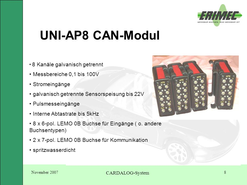 November 2007 CARDALOG-System 8 UNI-AP8 CAN-Modul 8 Kanäle galvanisch getrennt Messbereiche 0,1 bis 100V Stromeingänge galvanisch getrennte Sensorspeisung bis 22V Pulsmesseingänge Interne Abtastrate bis 5kHz 8 x 6-pol.
