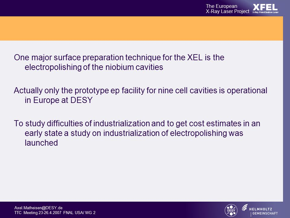 Axel.Matheisen@DESY.de TTC Meeting 23-26.4.2007 FNAL USA/ WG 2 XFEL The European X-Ray Laser Project X-Ray Free-Electron Laser One major surface preparation technique for the XEL is the electropolishing of the niobium cavities Actually only the prototype ep facility for nine cell cavities is operational in Europe at DESY To study difficulties of industrialization and to get cost estimates in an early state a study on industrialization of electropolishing was launched