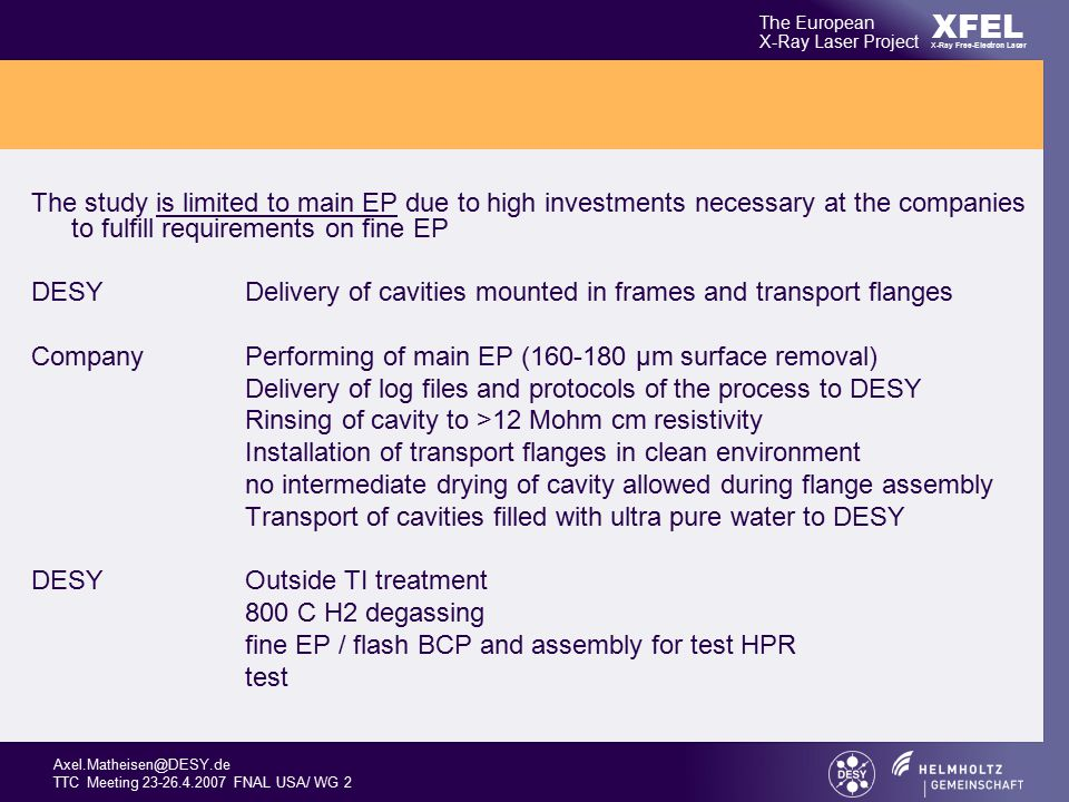 Axel.Matheisen@DESY.de TTC Meeting 23-26.4.2007 FNAL USA/ WG 2 XFEL The European X-Ray Laser Project X-Ray Free-Electron Laser The study is limited to main EP due to high investments necessary at the companies to fulfill requirements on fine EP DESY Delivery of cavities mounted in frames and transport flanges CompanyPerforming of main EP (160-180 µm surface removal) Delivery of log files and protocols of the process to DESY Rinsing of cavity to >12 Mohm cm resistivity Installation of transport flanges in clean environment no intermediate drying of cavity allowed during flange assembly Transport of cavities filled with ultra pure water to DESY DESY Outside TI treatment 800 C H2 degassing fine EP / flash BCP and assembly for test HPR test