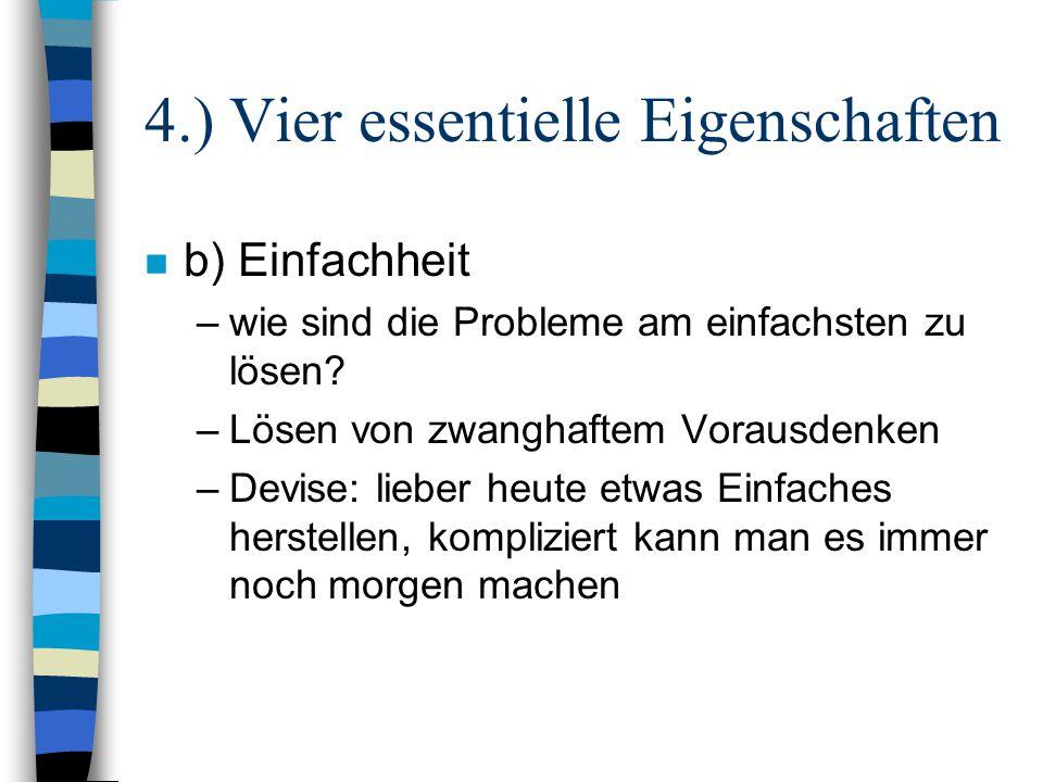 4.) Vier essentielle Eigenschaften n b) Einfachheit –wie sind die Probleme am einfachsten zu lösen? –Lösen von zwanghaftem Vorausdenken –Devise: liebe