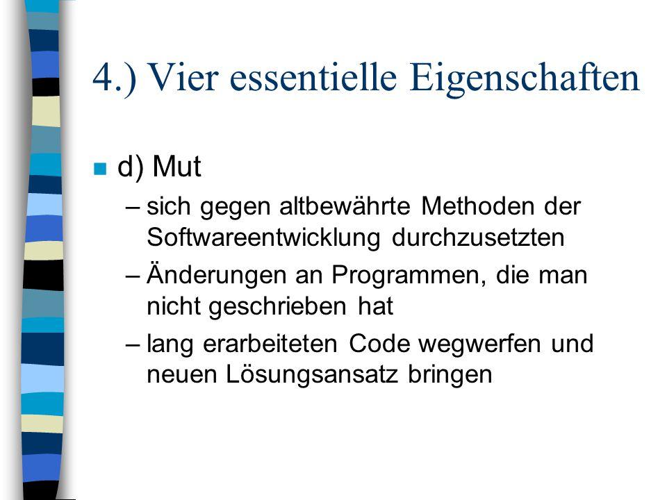 4.) Vier essentielle Eigenschaften n d) Mut –sich gegen altbewährte Methoden der Softwareentwicklung durchzusetzten –Änderungen an Programmen, die man