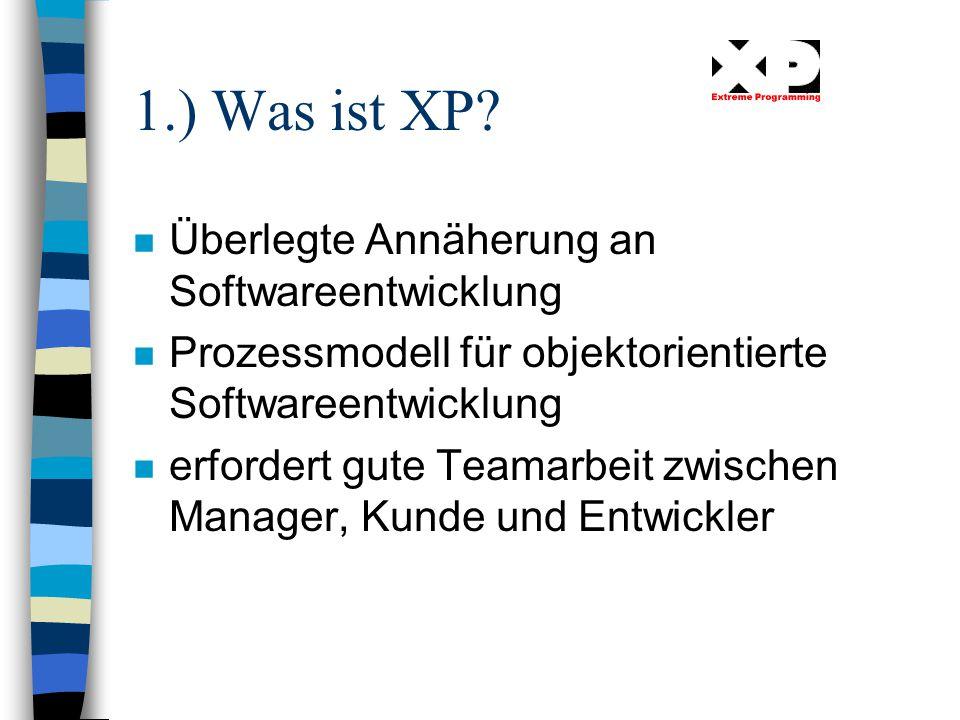 1.) Was ist XP? n Überlegte Annäherung an Softwareentwicklung n Prozessmodell für objektorientierte Softwareentwicklung n erfordert gute Teamarbeit zw