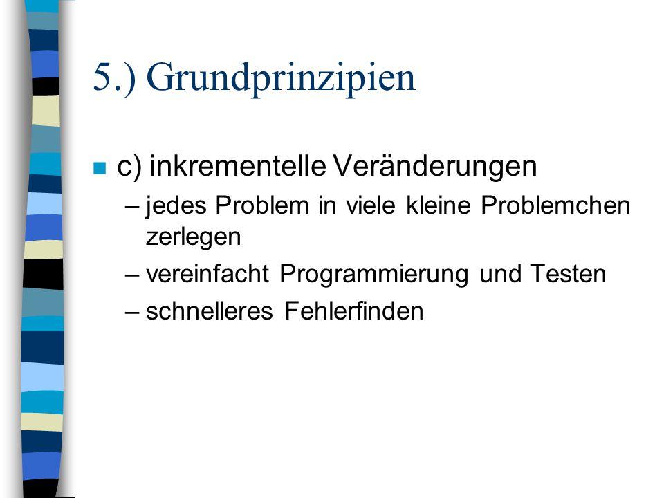 5.) Grundprinzipien n c) inkrementelle Veränderungen –jedes Problem in viele kleine Problemchen zerlegen –vereinfacht Programmierung und Testen –schne