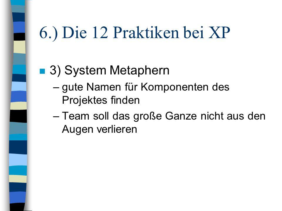 6.) Die 12 Praktiken bei XP n 3) System Metaphern –gute Namen für Komponenten des Projektes finden –Team soll das große Ganze nicht aus den Augen verl