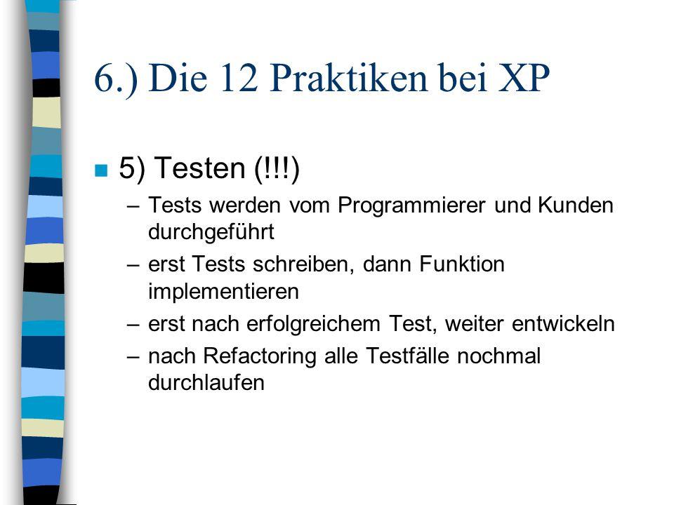 6.) Die 12 Praktiken bei XP n 5) Testen (!!!) –Tests werden vom Programmierer und Kunden durchgeführt –erst Tests schreiben, dann Funktion implementie