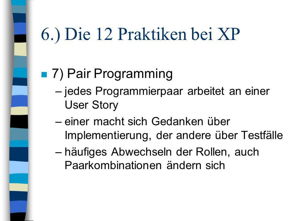 6.) Die 12 Praktiken bei XP n 7) Pair Programming –jedes Programmierpaar arbeitet an einer User Story –einer macht sich Gedanken über Implementierung,