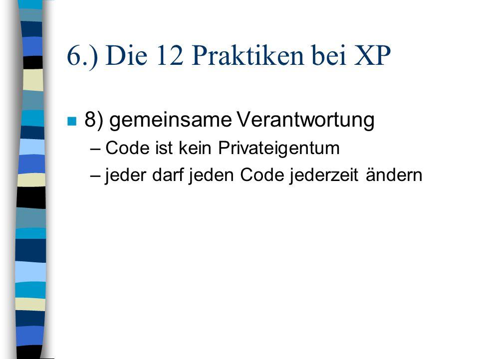 6.) Die 12 Praktiken bei XP n 8) gemeinsame Verantwortung –Code ist kein Privateigentum –jeder darf jeden Code jederzeit ändern