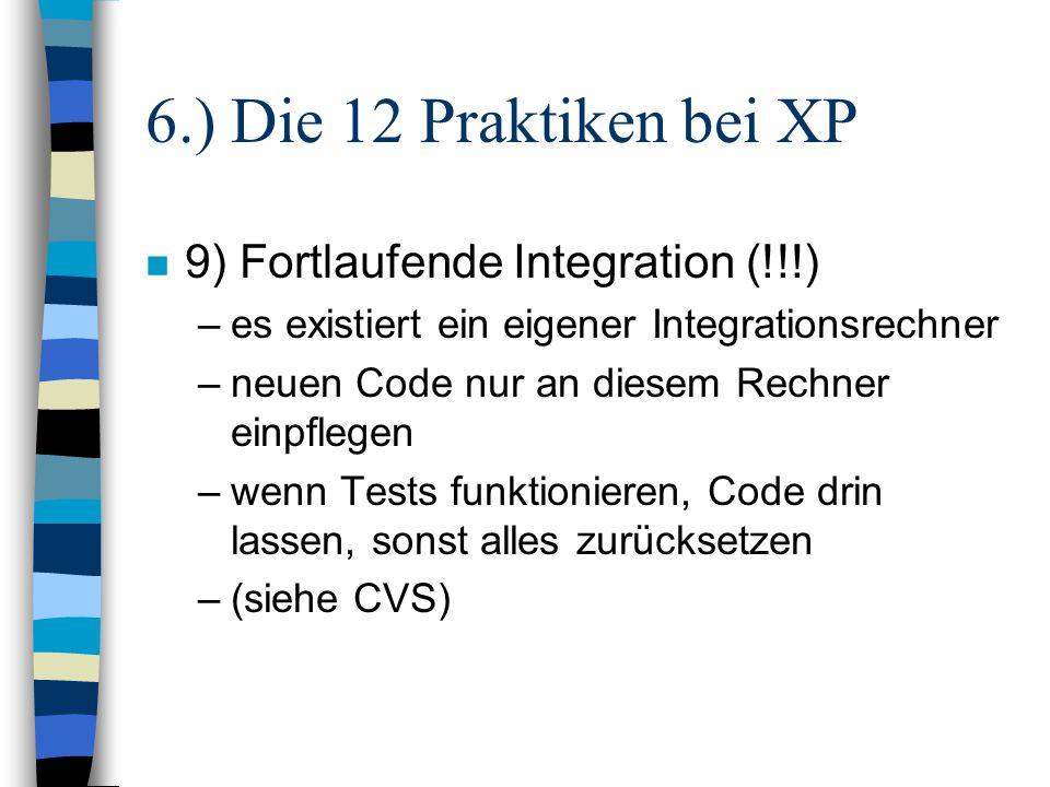 6.) Die 12 Praktiken bei XP n 9) Fortlaufende Integration (!!!) –es existiert ein eigener Integrationsrechner –neuen Code nur an diesem Rechner einpfl