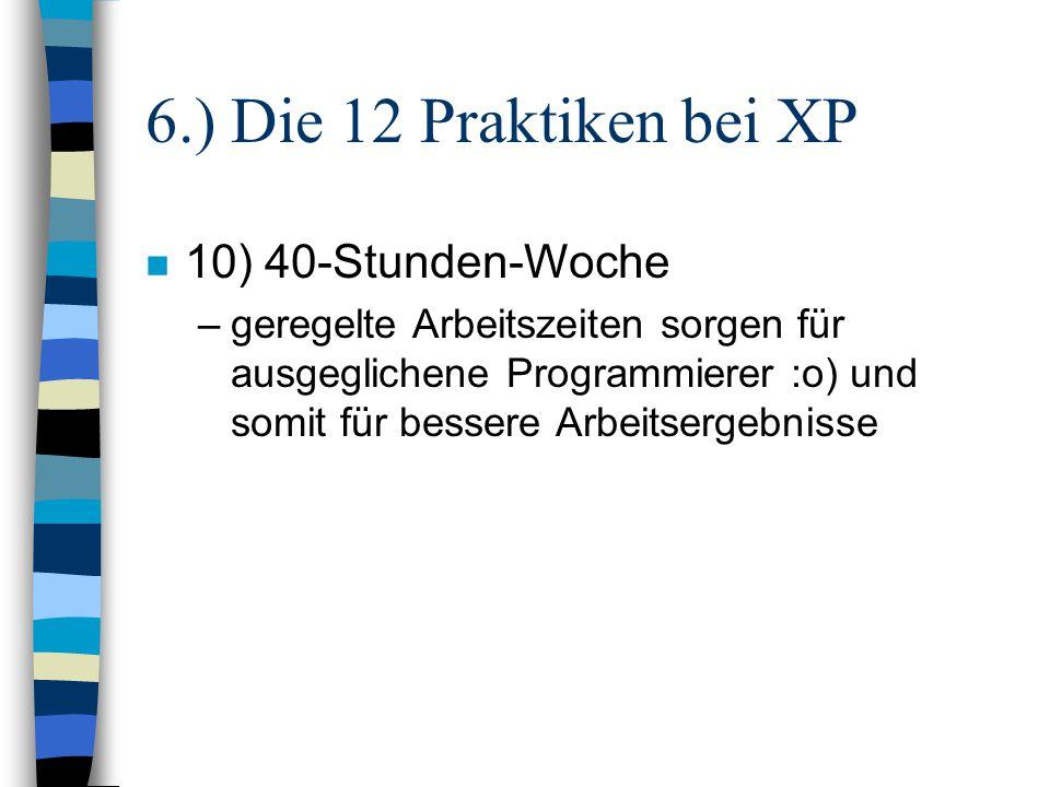 6.) Die 12 Praktiken bei XP n 10) 40-Stunden-Woche –geregelte Arbeitszeiten sorgen für ausgeglichene Programmierer :o) und somit für bessere Arbeitser