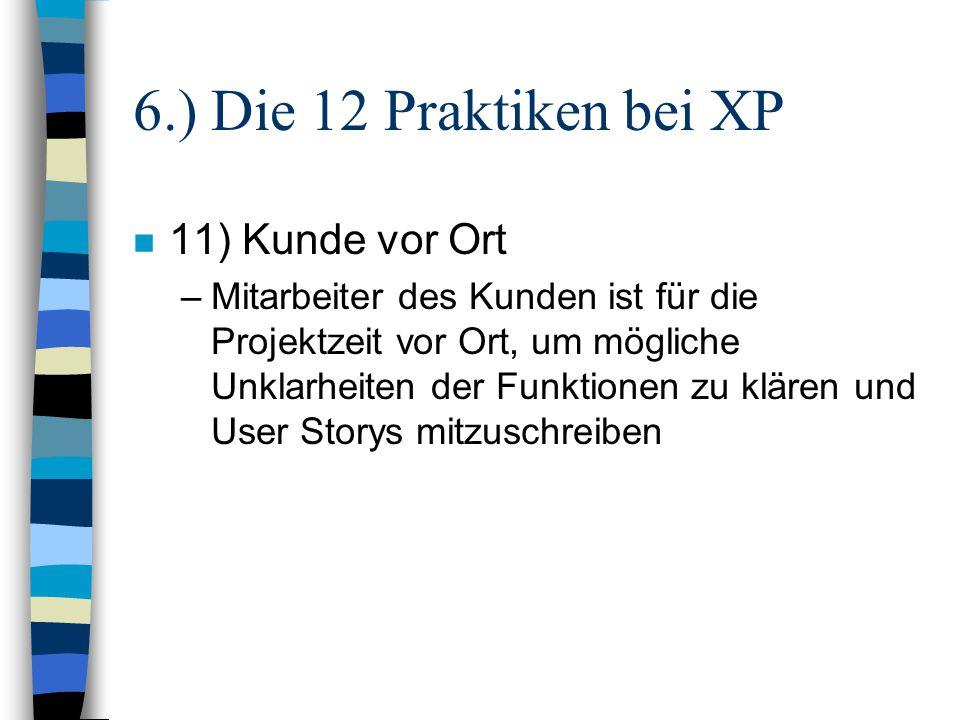 6.) Die 12 Praktiken bei XP n 11) Kunde vor Ort –Mitarbeiter des Kunden ist für die Projektzeit vor Ort, um mögliche Unklarheiten der Funktionen zu kl