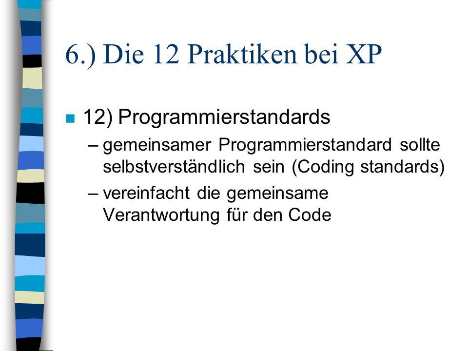 6.) Die 12 Praktiken bei XP n 12) Programmierstandards –gemeinsamer Programmierstandard sollte selbstverständlich sein (Coding standards) –vereinfacht
