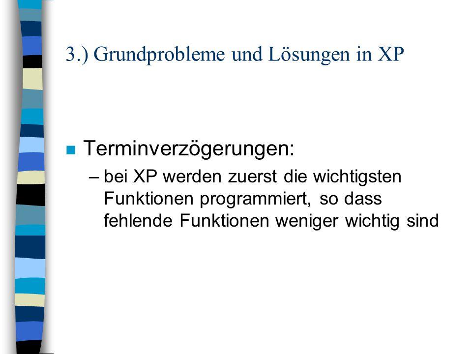 3.) Grundprobleme und Lösungen in XP n Projektabbruch: –es wird eine kleinstmögliche Version ausgewählt, die den erwünschten Vorteil bringt –so kommt es nicht zu einer untragbaren Verzögerung (hohe Kosten)
