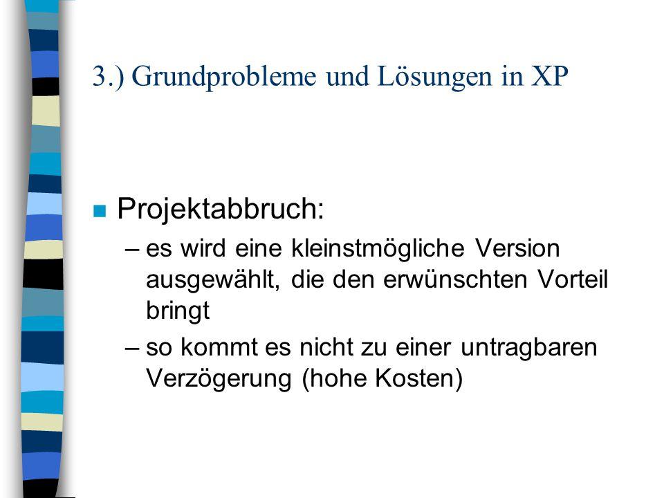 3.) Grundprobleme und Lösungen in XP n System wird unrentabel (Kosten/Nutzen-Faktor stimmt nicht): –ständiges Testen sorgt für erstklassigen Zustand des Systems –Einfachheit des Systems minimiert Kosten bei Änderung