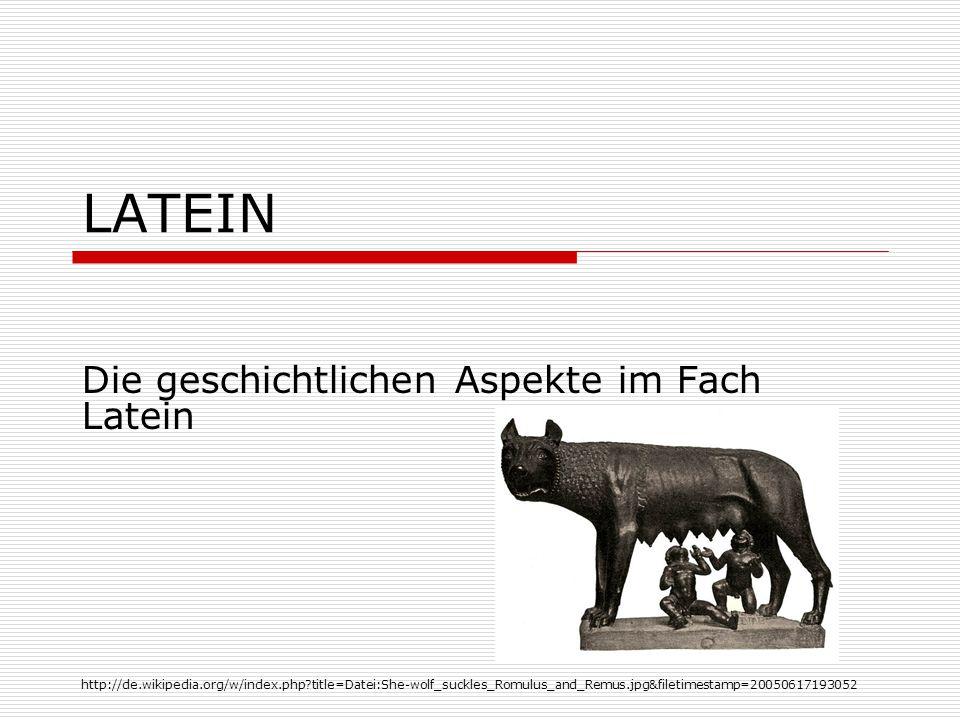 LATEIN Die geschichtlichen Aspekte im Fach Latein http://de.wikipedia.org/w/index.php?title=Datei:She-wolf_suckles_Romulus_and_Remus.jpg&filetimestamp