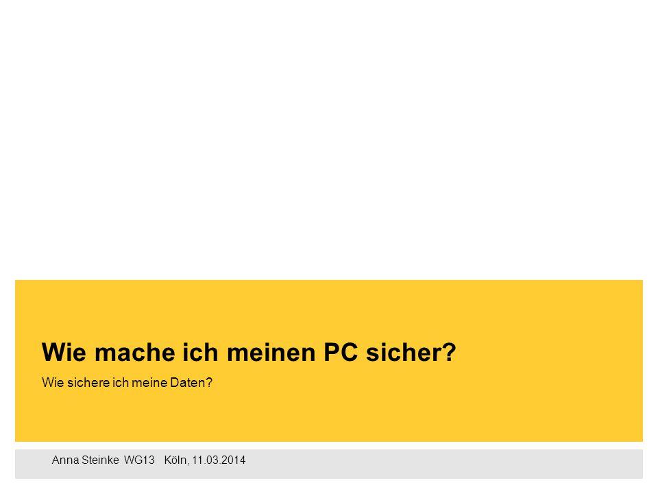 Anna Steinke WG13  Köln, 11.03.2014 Wie sichere ich meine Daten? Wie mache ich meinen PC sicher?
