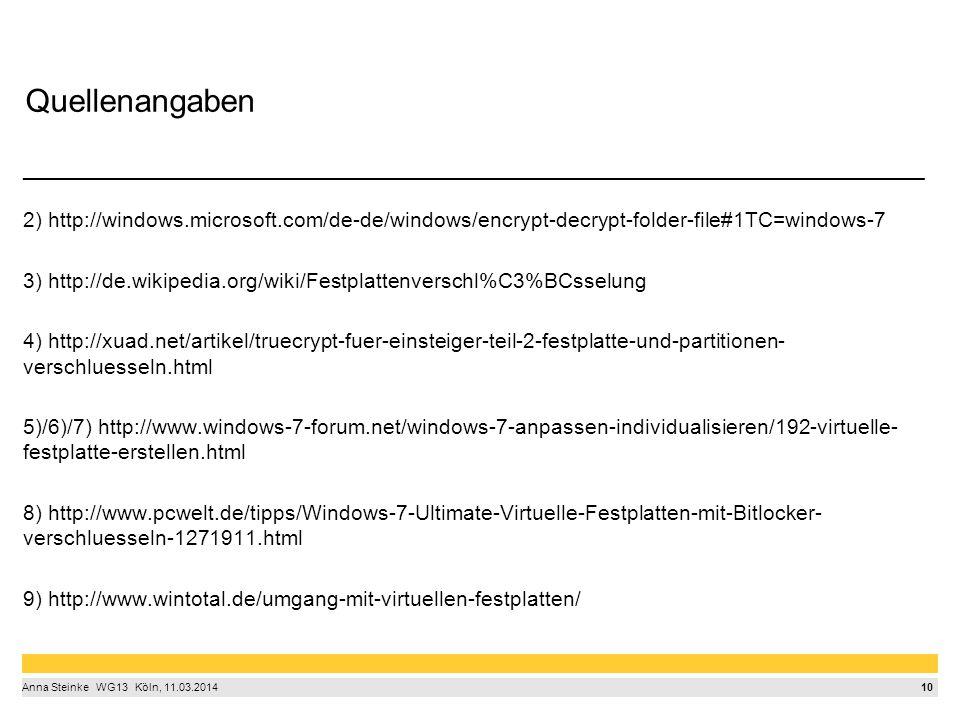 10 Anna Steinke  WG13  Köln, 11.03.2014 Quellenangaben ____________________________________________________________________________ 2) http://windows.microsoft.com/de-de/windows/encrypt-decrypt-folder-file#1TC=windows-7 3) http://de.wikipedia.org/wiki/Festplattenverschl%C3%BCsselung 4) http://xuad.net/artikel/truecrypt-fuer-einsteiger-teil-2-festplatte-und-partitionen- verschluesseln.html 5)/6)/7) http://www.windows-7-forum.net/windows-7-anpassen-individualisieren/192-virtuelle- festplatte-erstellen.html 8) http://www.pcwelt.de/tipps/Windows-7-Ultimate-Virtuelle-Festplatten-mit-Bitlocker- verschluesseln-1271911.html 9) http://www.wintotal.de/umgang-mit-virtuellen-festplatten/