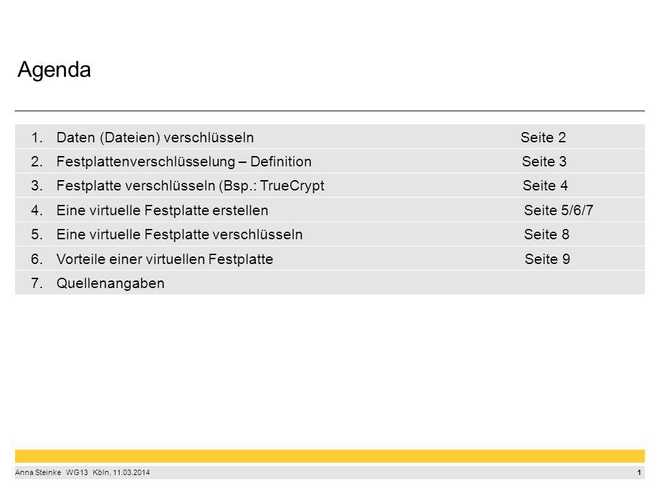 1 Anna Steinke  WG13  Köln, 11.03.2014 1.Daten (Dateien) verschlüsseln Seite 2 2.Festplattenverschlüsselung – Definition Seite 3 3.Festplatte verschlüsseln (Bsp.: TrueCrypt Seite 4 4.Eine virtuelle Festplatte erstellen Seite 5/6/7 5.Eine virtuelle Festplatte verschlüsseln Seite 8 6.Vorteile einer virtuellen Festplatte Seite 9 7.Quellenangaben Agenda