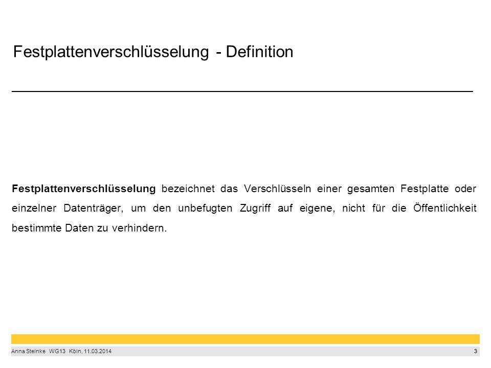 3 Anna Steinke  WG13  Köln, 11.03.2014 Festplattenverschlüsselung - Definition ____________________________________________________________________________ Festplattenverschlüsselung bezeichnet das Verschlüsseln einer gesamten Festplatte oder einzelner Datenträger, um den unbefugten Zugriff auf eigene, nicht für die Öffentlichkeit bestimmte Daten zu verhindern.