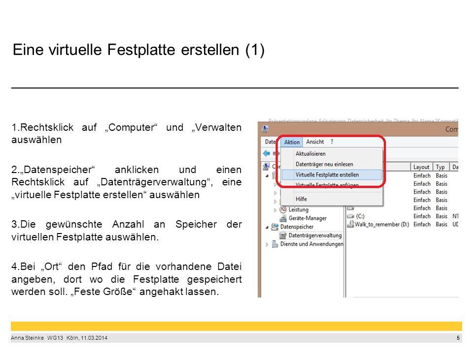 """5 Anna Steinke  WG13  Köln, 11.03.2014 Eine virtuelle Festplatte erstellen (1) _______________________________________ 1.Rechtsklick auf """"Computer und """"Verwalten auswählen 2.""""Datenspeicher anklicken und einen Rechtsklick auf """"Datenträgerverwaltung , eine """"virtuelle Festplatte erstellen auswählen 3.Die gewünschte Anzahl an Speicher der virtuellen Festplatte auswählen."""