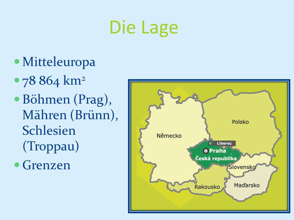 Die Lage Mitteleuropa 78 864 km 2 Böhmen (Prag), Mähren (Brünn), Schlesien (Troppau) Grenzen