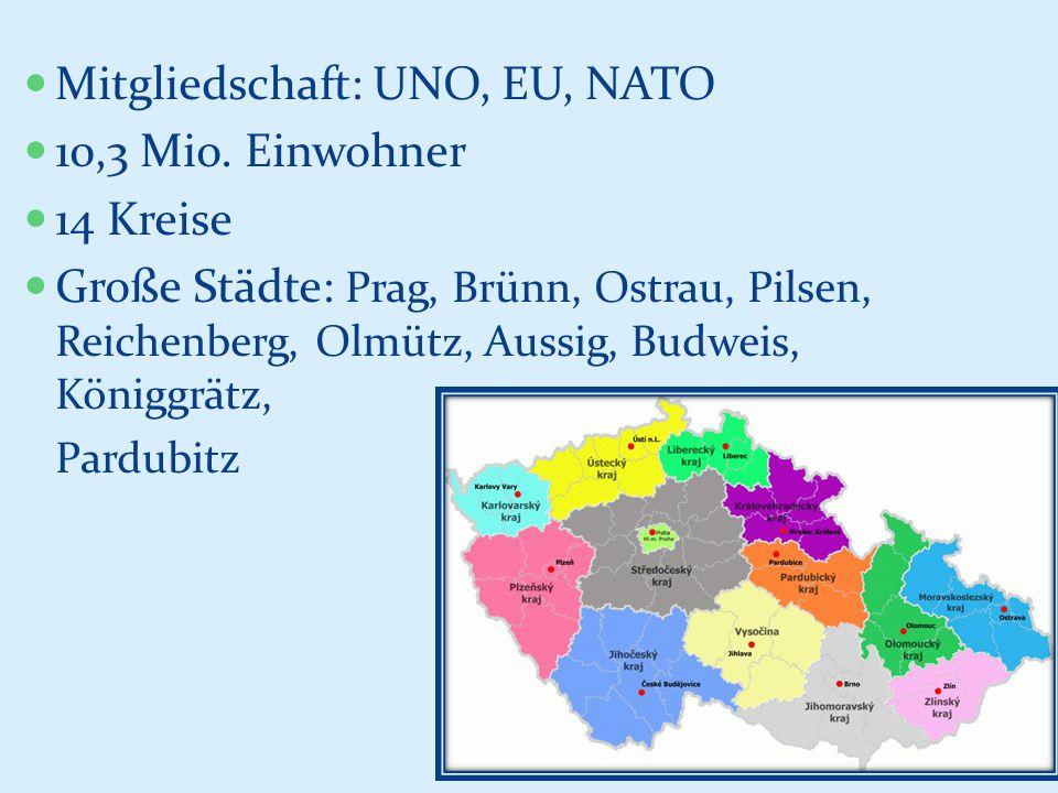 Mitgliedschaft: UNO, EU, NATO 10,3 Mio. Einwohner 14 Kreise Große Städte: Prag, Brünn, Ostrau, Pilsen, Reichenberg, Olmütz, Aussig, Budweis, Königgrät