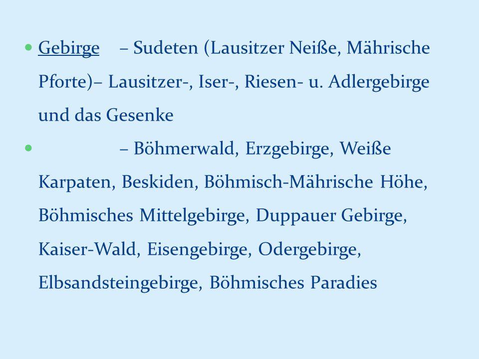Gebirge – Sudeten (Lausitzer Neiße, Mährische Pforte)– Lausitzer-, Iser-, Riesen- u. Adlergebirge und das Gesenke – Böhmerwald, Erzgebirge, Weiße Karp