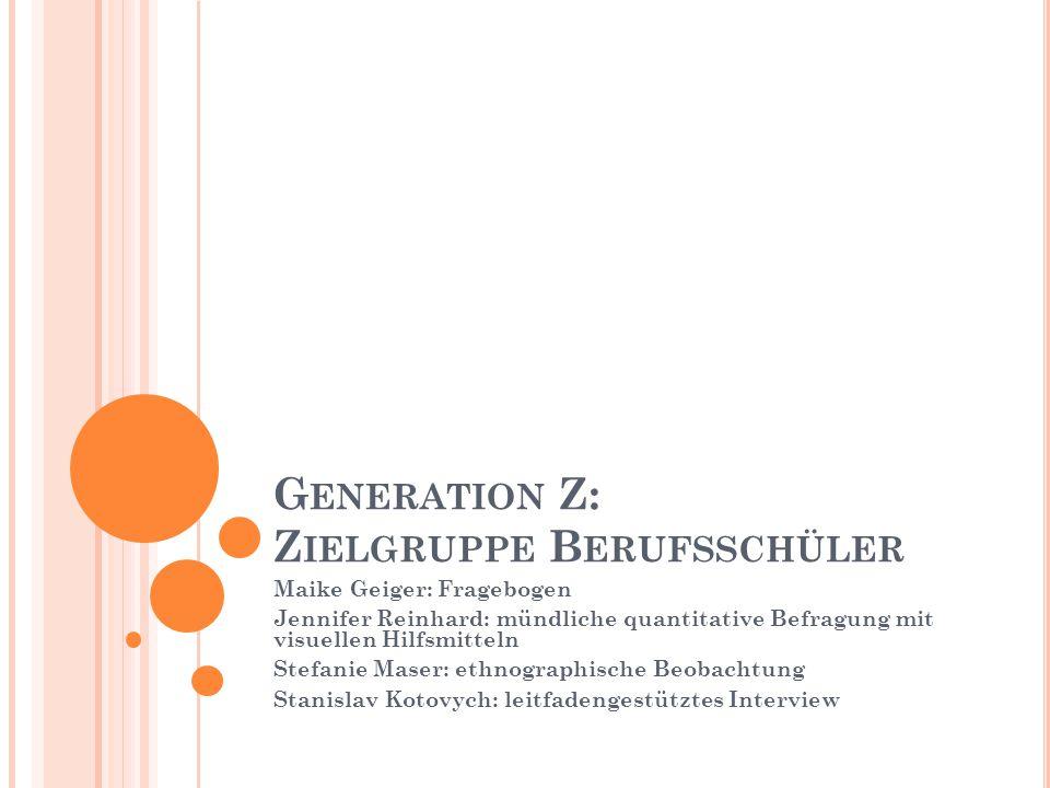 G ENERATION Z: Z IELGRUPPE B ERUFSSCHÜLER Maike Geiger: Fragebogen Jennifer Reinhard: mündliche quantitative Befragung mit visuellen Hilfsmitteln Stef