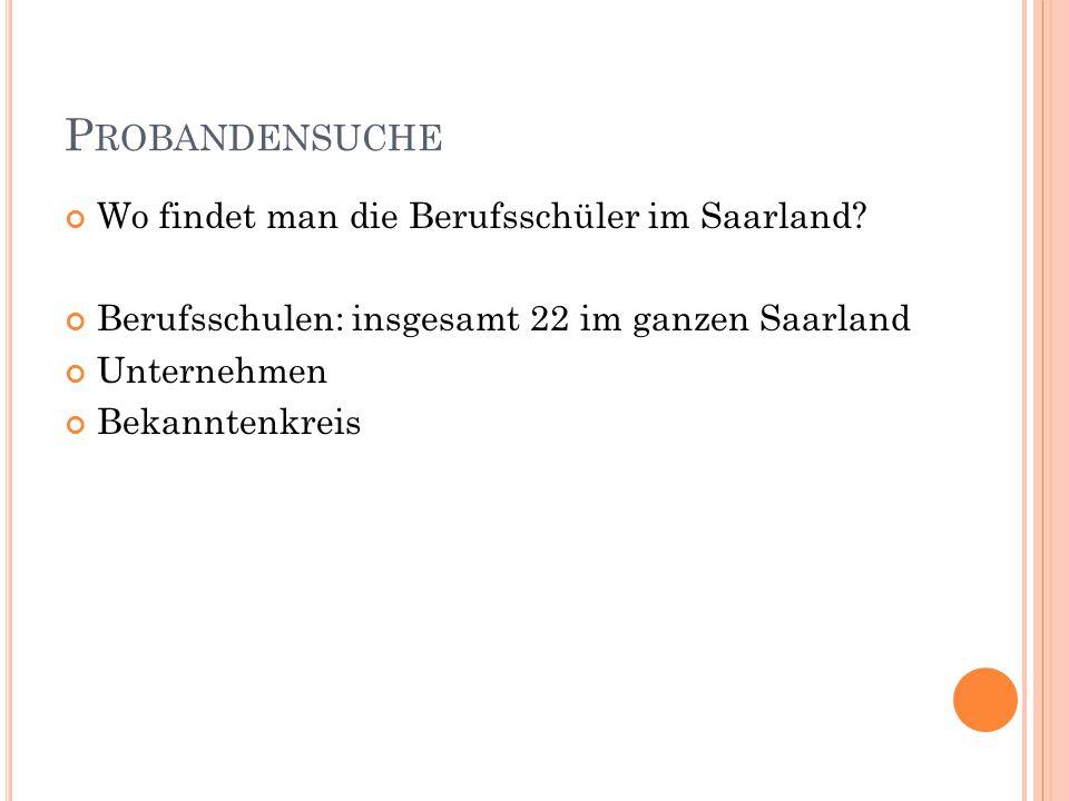 P ROBANDENSUCHE Wo findet man die Berufsschüler im Saarland? Berufsschulen: insgesamt 22 im ganzen Saarland Unternehmen Bekanntenkreis