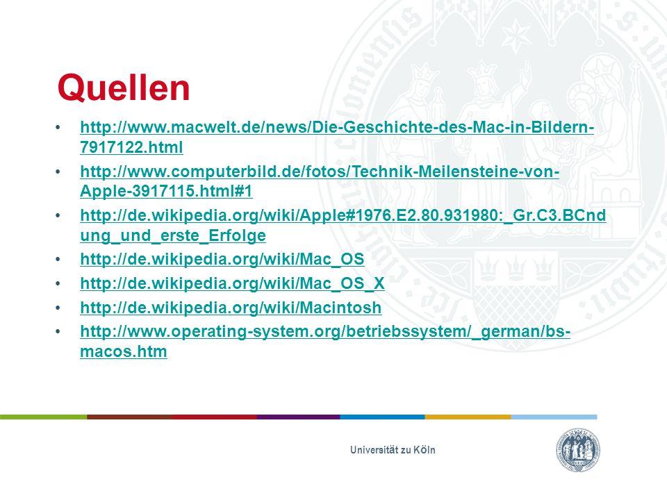 Quellen http://www.macwelt.de/news/Die-Geschichte-des-Mac-in-Bildern- 7917122.html http://www.macwelt.de/news/Die-Geschichte-des-Mac-in-Bildern- 7917122.html http://www.computerbild.de/fotos/Technik-Meilensteine-von- Apple-3917115.html#1 http://www.computerbild.de/fotos/Technik-Meilensteine-von- Apple-3917115.html#1 http://de.wikipedia.org/wiki/Apple#1976.E2.80.931980:_Gr.C3.BCnd ung_und_erste_Erfolge http://de.wikipedia.org/wiki/Apple#1976.E2.80.931980:_Gr.C3.BCnd ung_und_erste_Erfolge http://de.wikipedia.org/wiki/Mac_OS http://de.wikipedia.org/wiki/Mac_OS_X http://de.wikipedia.org/wiki/Macintosh http://www.operating-system.org/betriebssystem/_german/bs- macos.htm http://www.operating-system.org/betriebssystem/_german/bs- macos.htm Universität zu Köln