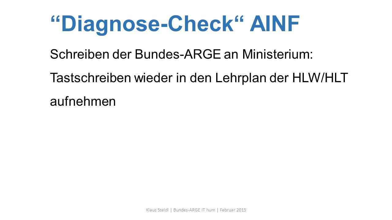 Diagnose-Check AINF Schreiben der Bundes-ARGE an Ministerium: Tastschreiben wieder in den Lehrplan der HLW/HLT aufnehmen Klaus Steidl | Bundes-ARGE IT hum | Februar 2015